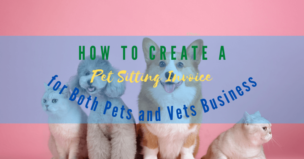 How To Create a Pet Sitting Invoice for Both Pets and Vets Businesses