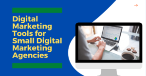 Digital Marketing Tools for Small Digital Marketing Agencies